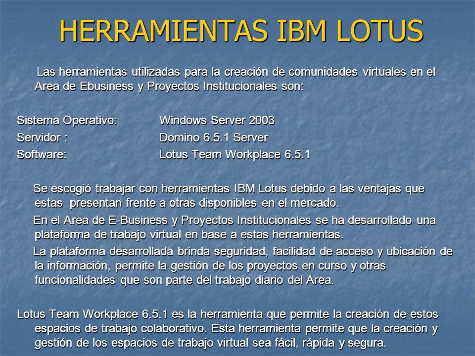 HERRAMIENTAS IBM LOTUS Las herramientas utilizadas para la creación de comunidades virtuales en el Area de Ebusiness y Proyectos Institucionales son: Las herramientas utilizadas para la creación de comunidades virtuales en el Area de Ebusiness y Proyectos Institucionales son: Sistema Operativo:Windows Server 2003 Servidor :Domino 6.5.1 Server Software:Lotus Team Workplace 6.5.1 Se escogió trabajar con herramientas IBM Lotus debido a las ventajas que estas presentan frente a otras disponibles en el mercado.