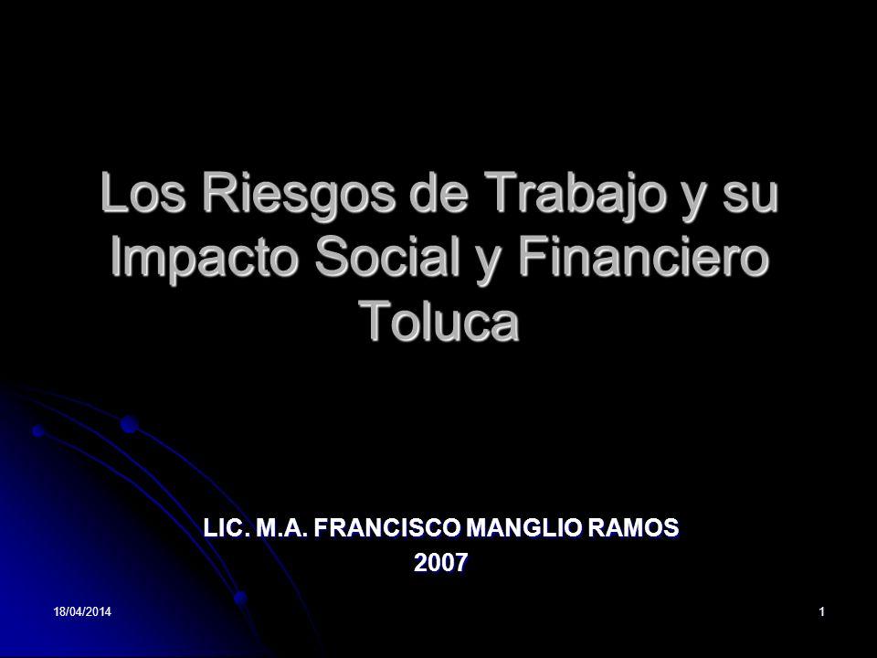 18/04/20141 Los Riesgos de Trabajo y su Impacto Social y Financiero Toluca LIC. M.A. FRANCISCO MANGLIO RAMOS 2007
