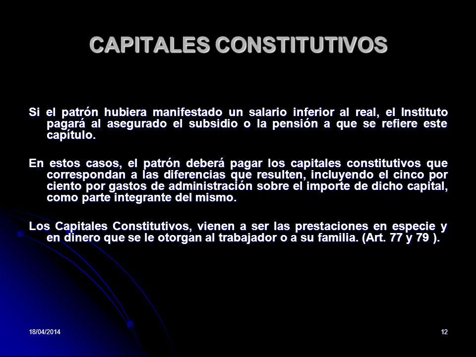 18/04/201412 CAPITALES CONSTITUTIVOS Si el patrón hubiera manifestado un salario inferior al real, el Instituto pagará al asegurado el subsidio o la p