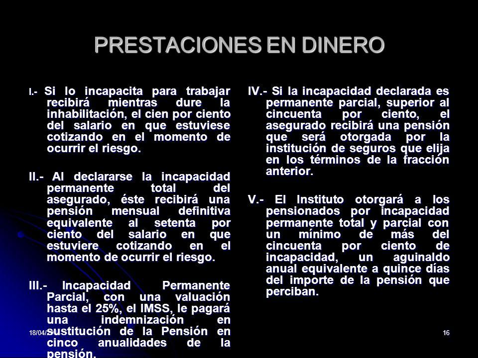 18/04/201416 PRESTACIONES EN DINERO I.- Si lo incapacita para trabajar recibirá mientras dure la inhabilitación, el cien por ciento del salario en que estuviese cotizando en el momento de ocurrir el riesgo.