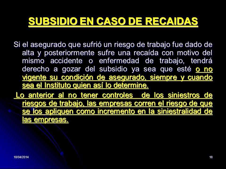 18/04/201418 SUBSIDIO EN CASO DE RECAIDAS Si el asegurado que sufrió un riesgo de trabajo fue dado de alta y posteriormente sufre una recaída con moti