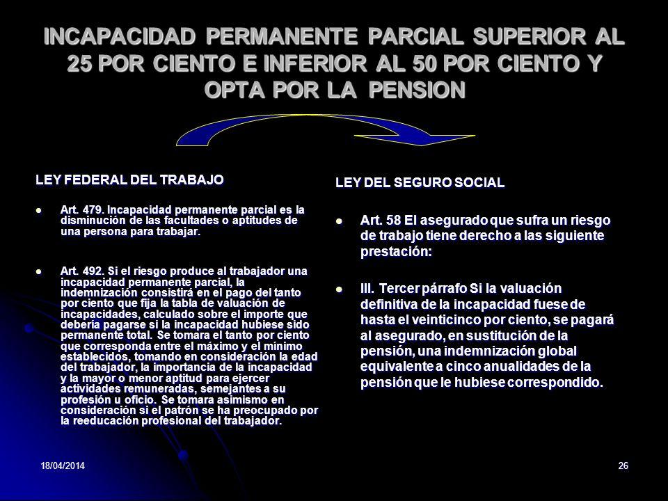 18/04/201426 INCAPACIDAD PERMANENTE PARCIAL SUPERIOR AL 25 POR CIENTO E INFERIOR AL 50 POR CIENTO Y OPTA POR LA PENSION LEY FEDERAL DEL TRABAJO Art. 4