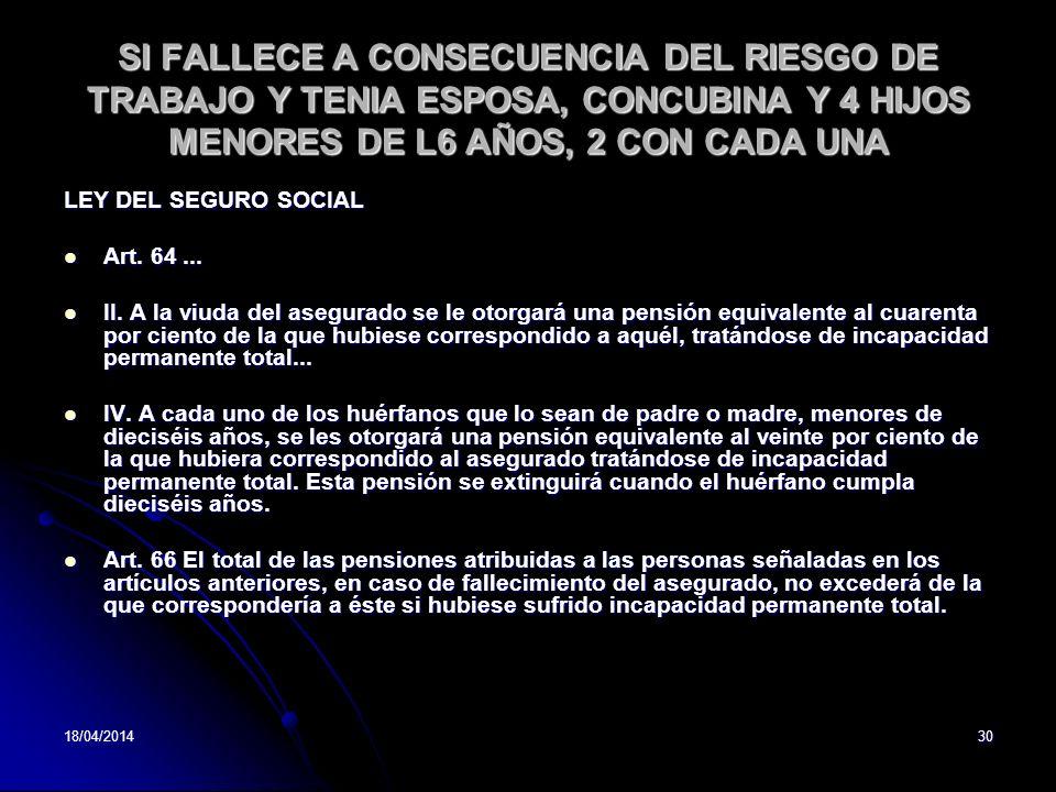 18/04/201430 SI FALLECE A CONSECUENCIA DEL RIESGO DE TRABAJO Y TENIA ESPOSA, CONCUBINA Y 4 HIJOS MENORES DE L6 AÑOS, 2 CON CADA UNA LEY DEL SEGURO SOC