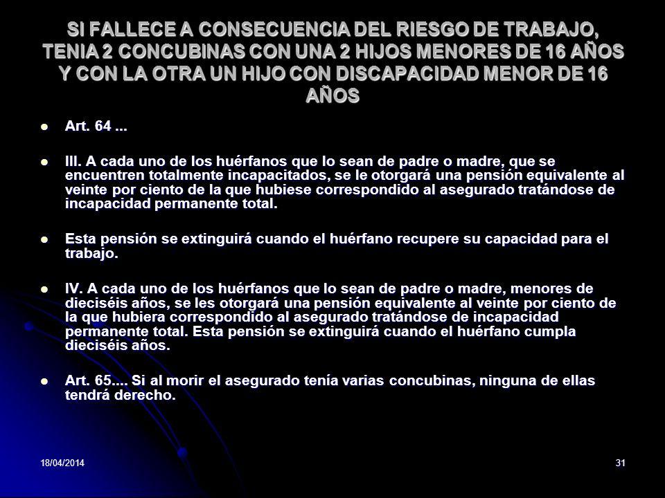 18/04/201431 SI FALLECE A CONSECUENCIA DEL RIESGO DE TRABAJO, TENIA 2 CONCUBINAS CON UNA 2 HIJOS MENORES DE 16 AÑOS Y CON LA OTRA UN HIJO CON DISCAPACIDAD MENOR DE 16 AÑOS Art.
