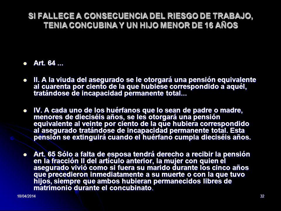 18/04/201432 SI FALLECE A CONSECUENCIA DEL RIESGO DE TRABAJO, TENIA CONCUBINA Y UN HIJO MENOR DE 16 AÑOS Art. 64... Art. 64... II. A la viuda del aseg