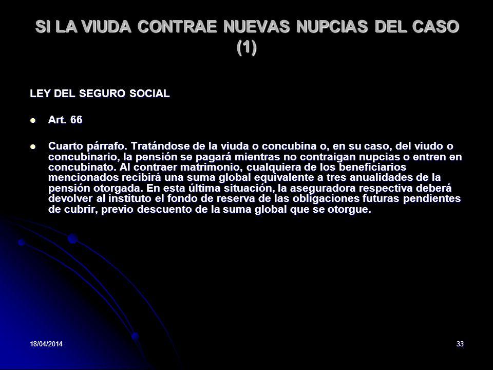 18/04/201433 SI LA VIUDA CONTRAE NUEVAS NUPCIAS DEL CASO (1) LEY DEL SEGURO SOCIAL Art. 66 Art. 66 Cuarto párrafo. Tratándose de la viuda o concubina