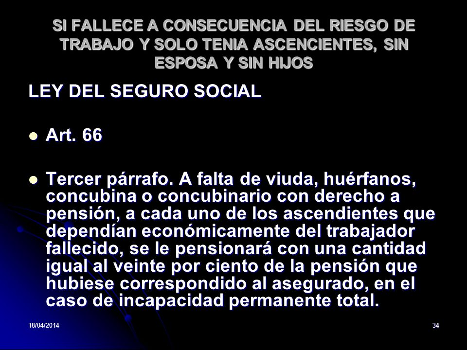 18/04/201434 SI FALLECE A CONSECUENCIA DEL RIESGO DE TRABAJO Y SOLO TENIA ASCENCIENTES, SIN ESPOSA Y SIN HIJOS LEY DEL SEGURO SOCIAL Art. 66 Art. 66 T