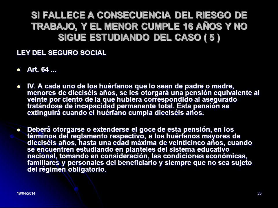 18/04/201435 SI FALLECE A CONSECUENCIA DEL RIESGO DE TRABAJO, Y EL MENOR CUMPLE 16 AÑOS Y NO SIGUE ESTUDIANDO DEL CASO ( 5 ) LEY DEL SEGURO SOCIAL Art.