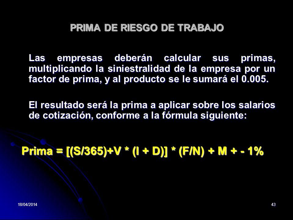18/04/201443 PRIMA DE RIESGO DE TRABAJO Las empresas deberán calcular sus primas, multiplicando la siniestralidad de la empresa por un factor de prima