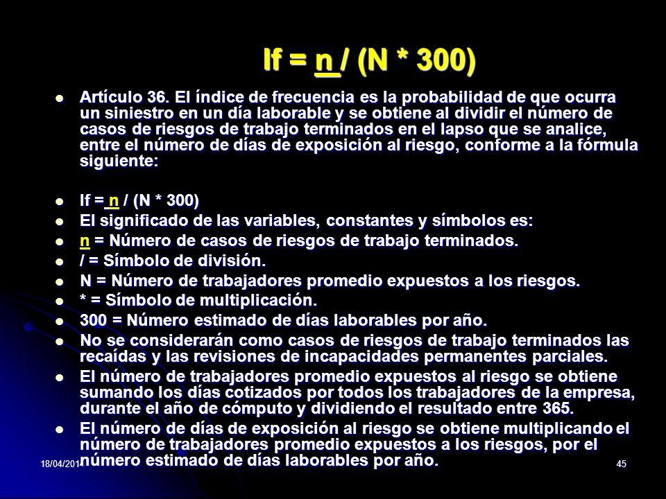 18/04/201445 If = n / (N * 300) Artículo 36. El índice de frecuencia es la probabilidad de que ocurra un siniestro en un día laborable y se obtiene al