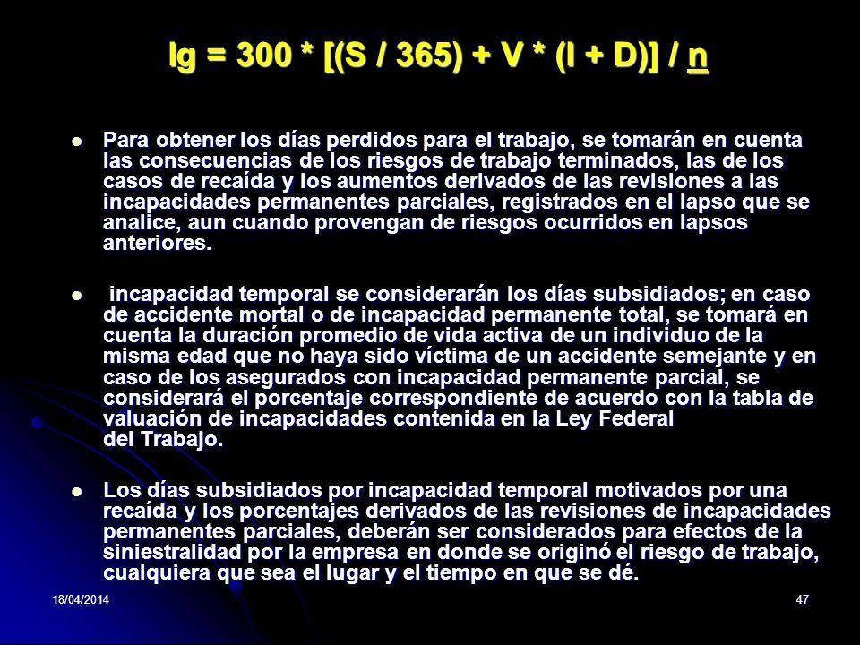 18/04/201447 Ig = 300 * [(S / 365) + V * (I + D)] / n Para obtener los días perdidos para el trabajo, se tomarán en cuenta las consecuencias de los ri