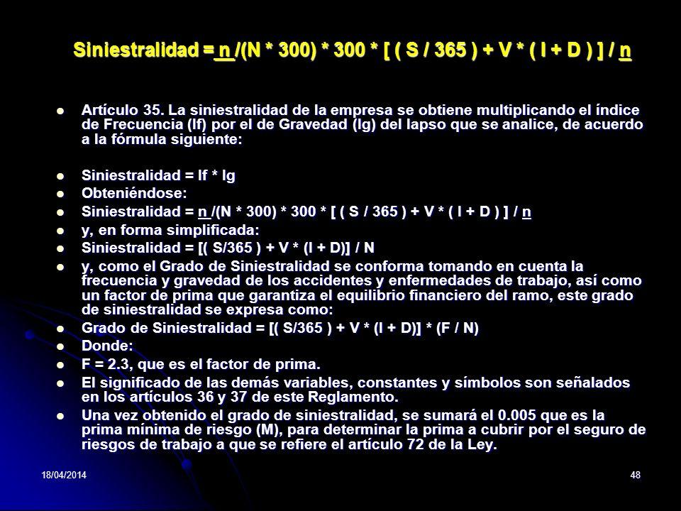 18/04/201448 Siniestralidad = n /(N * 300) * 300 * [ ( S / 365 ) + V * ( I + D ) ] / n Artículo 35. La siniestralidad de la empresa se obtiene multipl