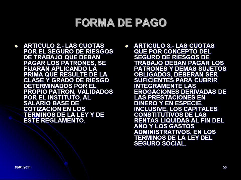 18/04/201450 FORMA DE PAGO ARTICULO 2.- LAS CUOTAS POR EL SEGURO DE RIESGOS DE TRABAJO QUE DEBAN PAGAR LOS PATRONES, SE FIJARAN APLICANDO LA PRIMA QUE RESULTE DE LA CLASE Y GRADO DE RIESGO DETERMINADOS POR EL PROPIO PATRON, VALIDADOS POR EL INSTITUTO, AL SALARIO BASE DE COTIZACION EN LOS TERMINOS DE LA LEY Y DE ESTE REGLAMENTO.