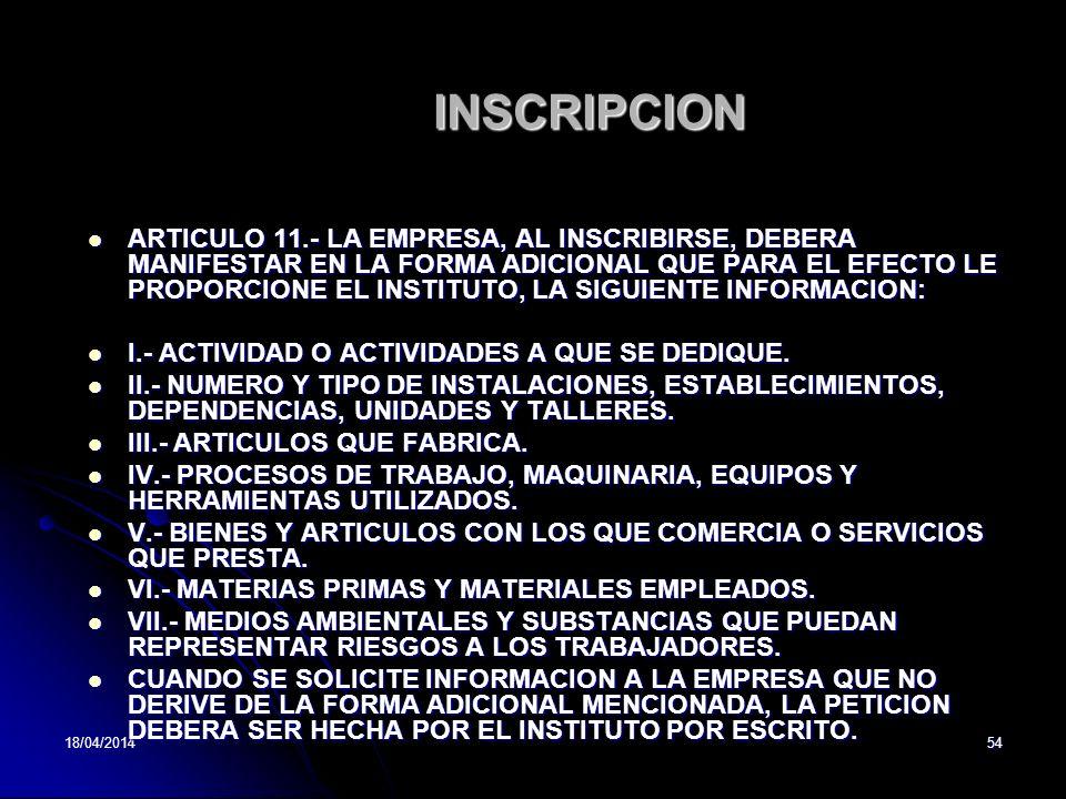 18/04/201454 INSCRIPCION ARTICULO 11.- LA EMPRESA, AL INSCRIBIRSE, DEBERA MANIFESTAR EN LA FORMA ADICIONAL QUE PARA EL EFECTO LE PROPORCIONE EL INSTITUTO, LA SIGUIENTE INFORMACION: ARTICULO 11.- LA EMPRESA, AL INSCRIBIRSE, DEBERA MANIFESTAR EN LA FORMA ADICIONAL QUE PARA EL EFECTO LE PROPORCIONE EL INSTITUTO, LA SIGUIENTE INFORMACION: I.- ACTIVIDAD O ACTIVIDADES A QUE SE DEDIQUE.