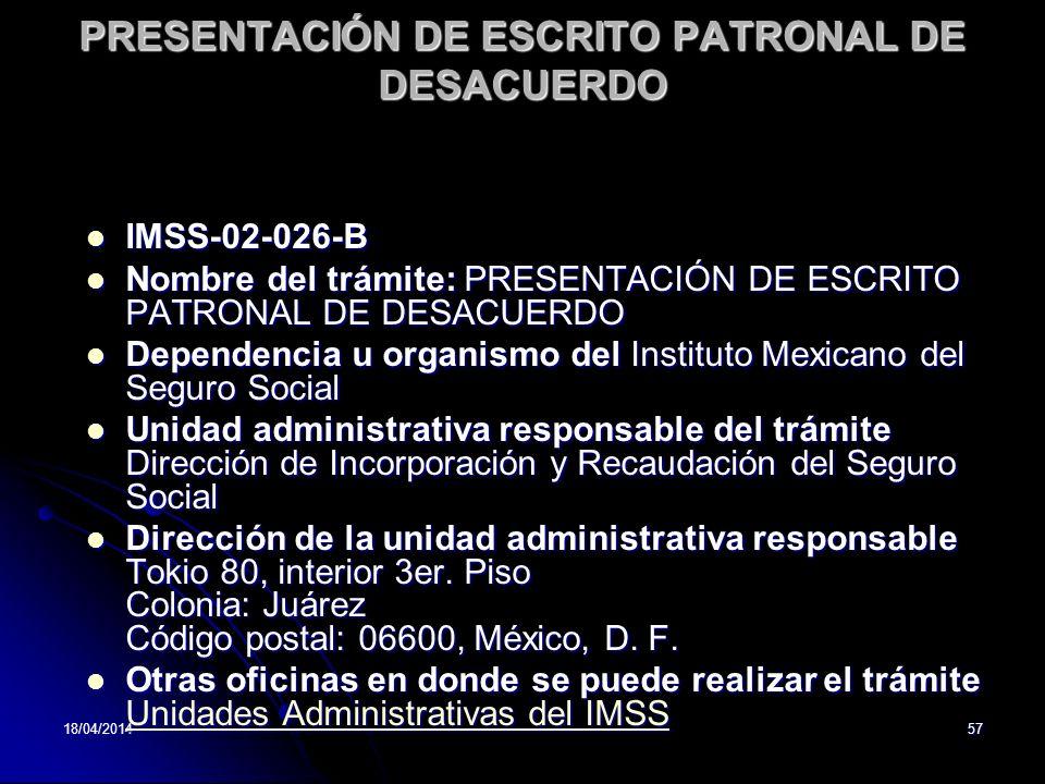 18/04/201457 PRESENTACIÓN DE ESCRITO PATRONAL DE DESACUERDO IMSS-02-026-B IMSS-02-026-B Nombre del trámite: PRESENTACIÓN DE ESCRITO PATRONAL DE DESACUERDO Nombre del trámite: PRESENTACIÓN DE ESCRITO PATRONAL DE DESACUERDO Dependencia u organismo del Instituto Mexicano del Seguro Social Dependencia u organismo del Instituto Mexicano del Seguro Social Unidad administrativa responsable del trámite Dirección de Incorporación y Recaudación del Seguro Social Unidad administrativa responsable del trámite Dirección de Incorporación y Recaudación del Seguro Social Dirección de la unidad administrativa responsable Tokio 80, interior 3er.