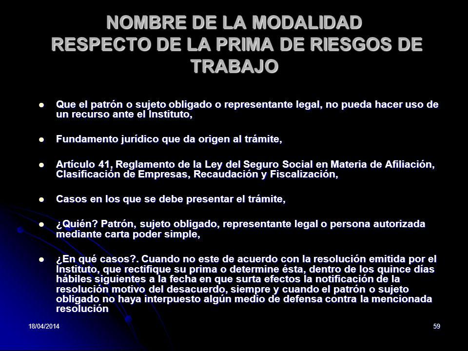 18/04/201459 NOMBRE DE LA MODALIDAD RESPECTO DE LA PRIMA DE RIESGOS DE TRABAJO Que el patrón o sujeto obligado o representante legal, no pueda hacer u
