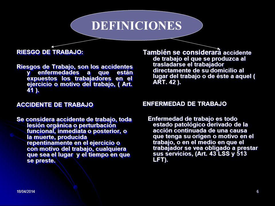 18/04/20146 RIESGO DE TRABAJO: Riesgos de Trabajo, son los accidentes y enfermedades a que están expuestos los trabajadores en el ejercicio o motivo del trabajo, ( Art.