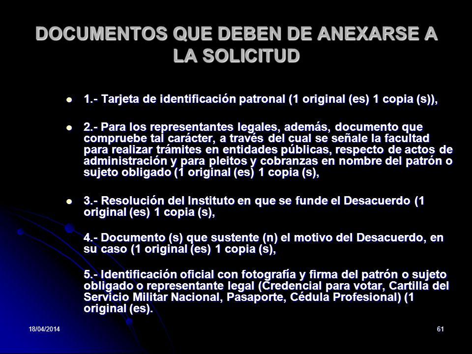 18/04/201461 DOCUMENTOS QUE DEBEN DE ANEXARSE A LA SOLICITUD 1.- Tarjeta de identificación patronal (1 original (es) 1 copia (s)), 1.- Tarjeta de iden