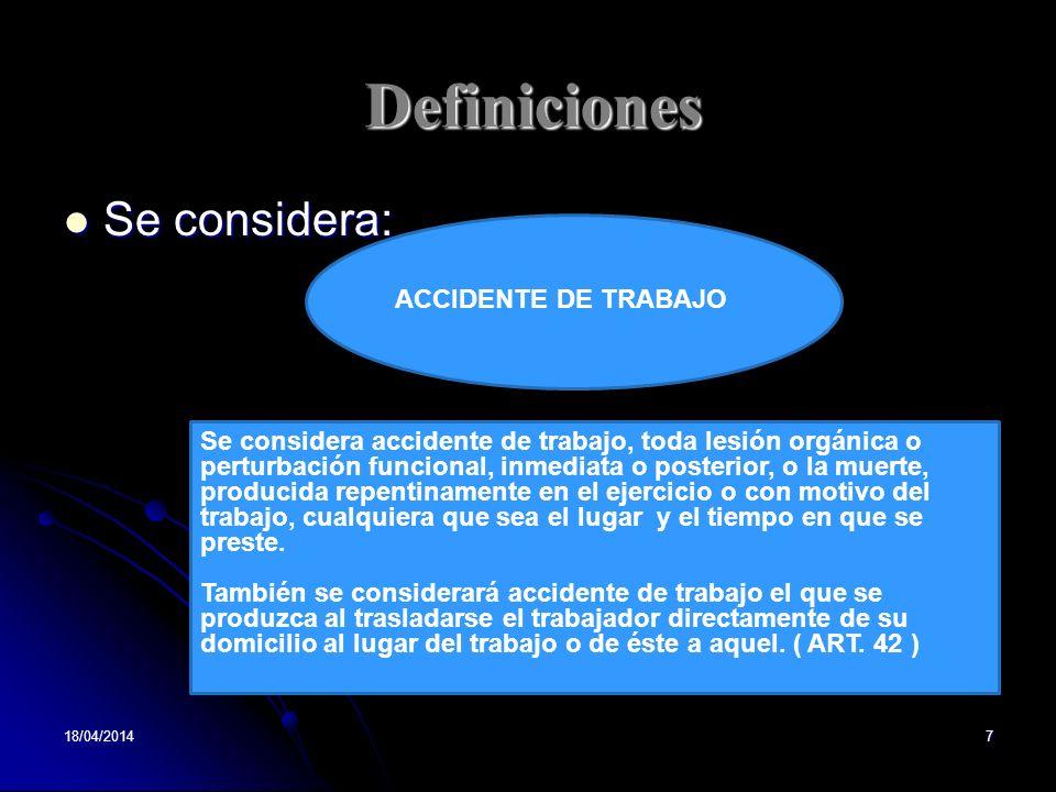 Definiciones Se considera: Se considera: 18/04/20147 ACCIDENTE DE TRABAJO Se considera accidente de trabajo, toda lesión orgánica o perturbación funci