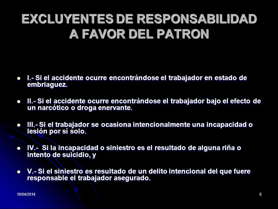 18/04/20148 EXCLUYENTES DE RESPONSABILIDAD A FAVOR DEL PATRON I.- Si el accidente ocurre encontrándose el trabajador en estado de embriaguez. I.- Si e