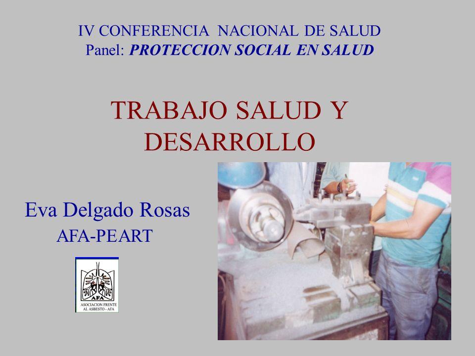 IV CONFERENCIA NACIONAL DE SALUD Panel: PROTECCION SOCIAL EN SALUD TRABAJO SALUD Y DESARROLLO Eva Delgado Rosas AFA-PEART
