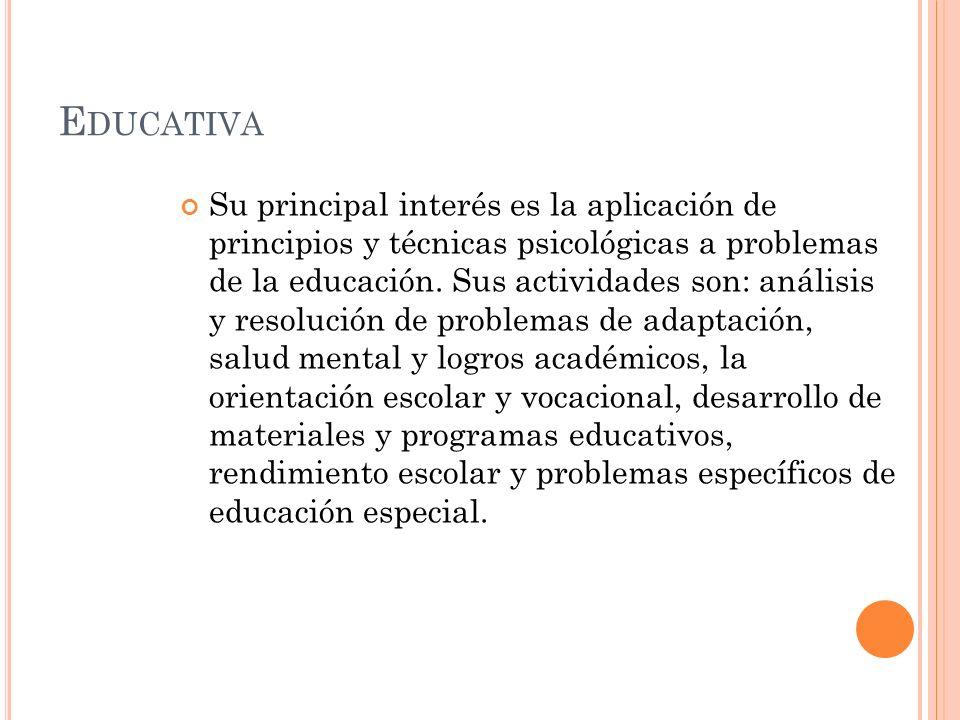 E DUCATIVA Su principal interés es la aplicación de principios y técnicas psicológicas a problemas de la educación. Sus actividades son: análisis y re