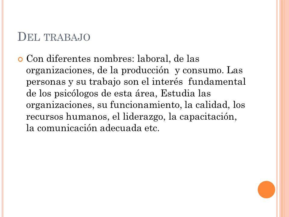 D EL TRABAJO Con diferentes nombres: laboral, de las organizaciones, de la producción y consumo. Las personas y su trabajo son el interés fundamental