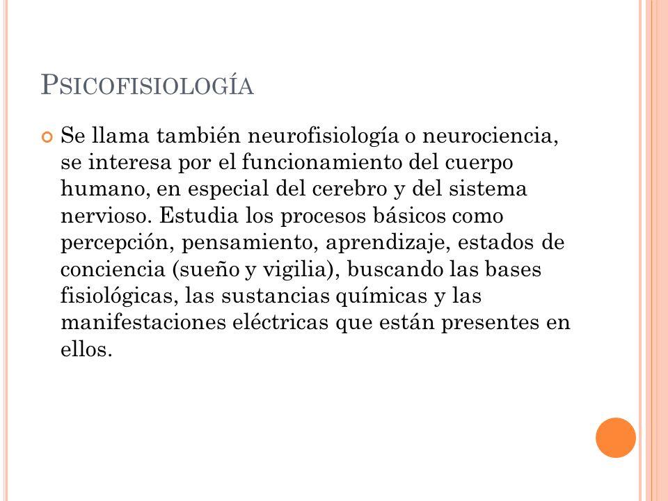 P SICOFISIOLOGÍA Se llama también neurofisiología o neurociencia, se interesa por el funcionamiento del cuerpo humano, en especial del cerebro y del s