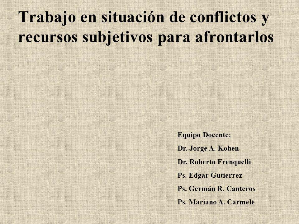 Trabajo en situación de conflictos y recursos subjetivos para afrontarlos Equipo Docente: Dr. Jorge A. Kohen Dr. Roberto Frenquelli Ps. Edgar Gutierre