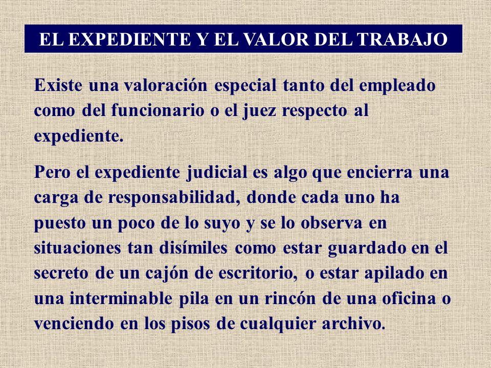 EL EXPEDIENTE Y EL VALOR DEL TRABAJO Existe una valoración especial tanto del empleado como del funcionario o el juez respecto al expediente. Pero el