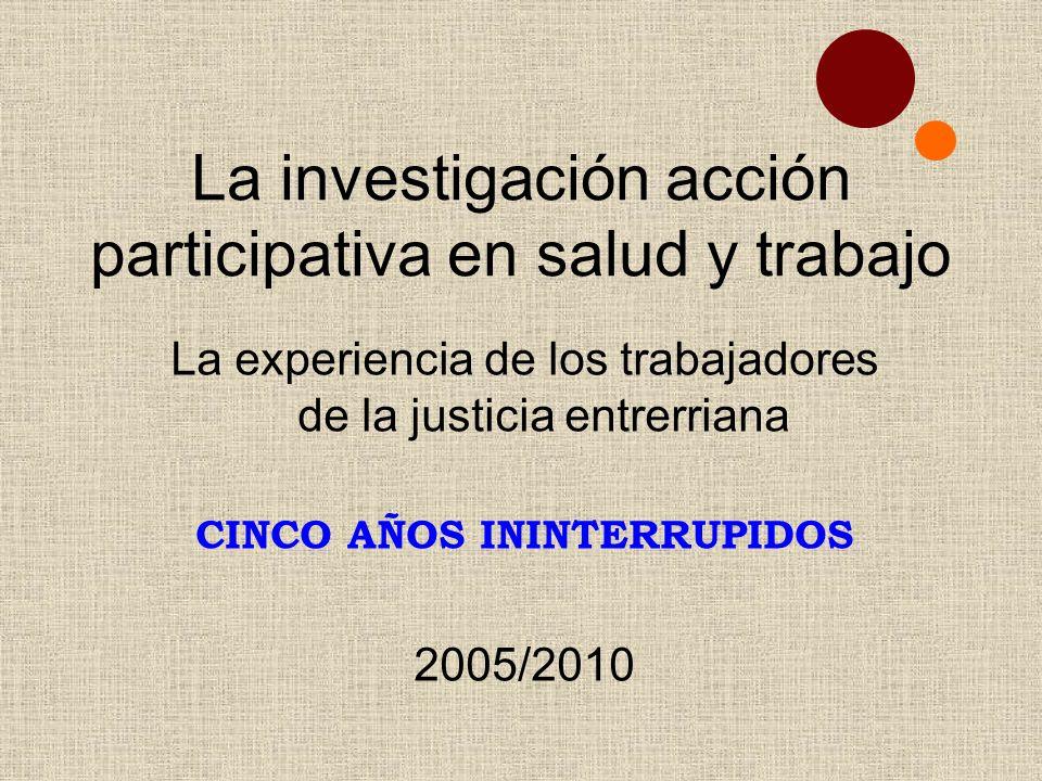 La investigación acción participativa en salud y trabajo La experiencia de los trabajadores de la justicia entrerriana CINCO AÑOS ININTERRUPIDOS 2005/