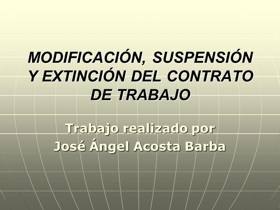 MODIFICACIÓN, SUSPENSIÓN Y EXTINCIÓN DEL CONTRATO DE TRABAJO Trabajo realizado por José Ángel Acosta Barba