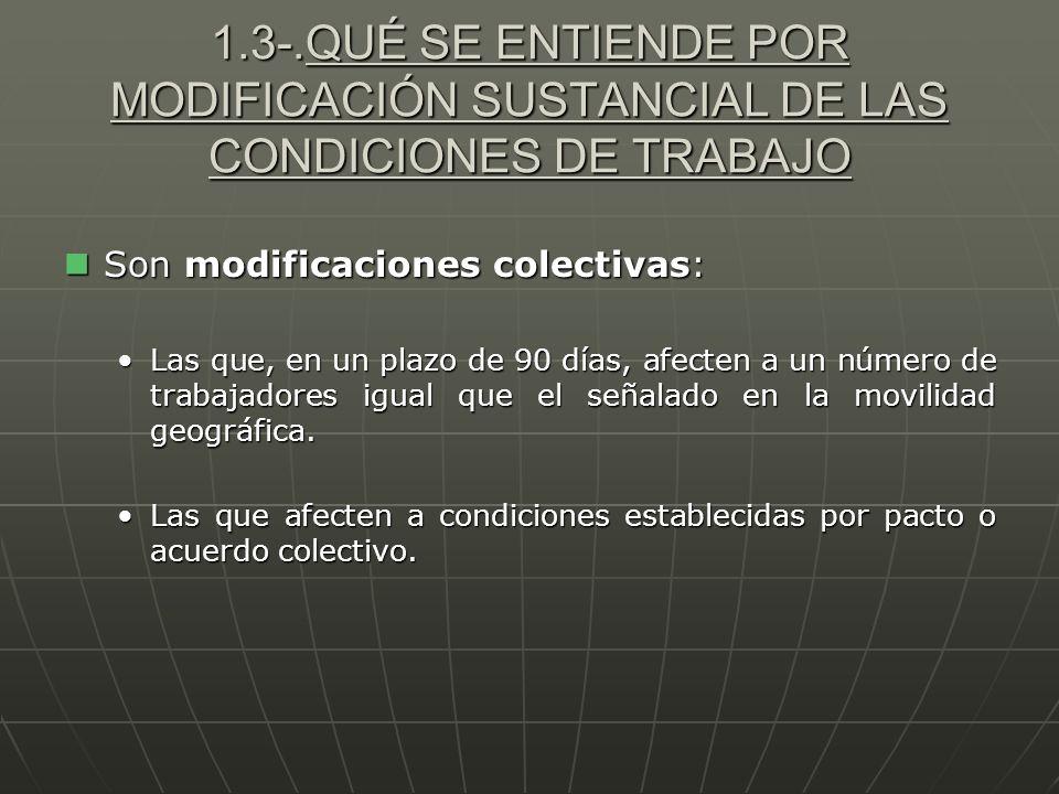 1.3-.QUÉ SE ENTIENDE POR MODIFICACIÓN SUSTANCIAL DE LAS CONDICIONES DE TRABAJO Son modificaciones colectivas: Son modificaciones colectivas: Las que,