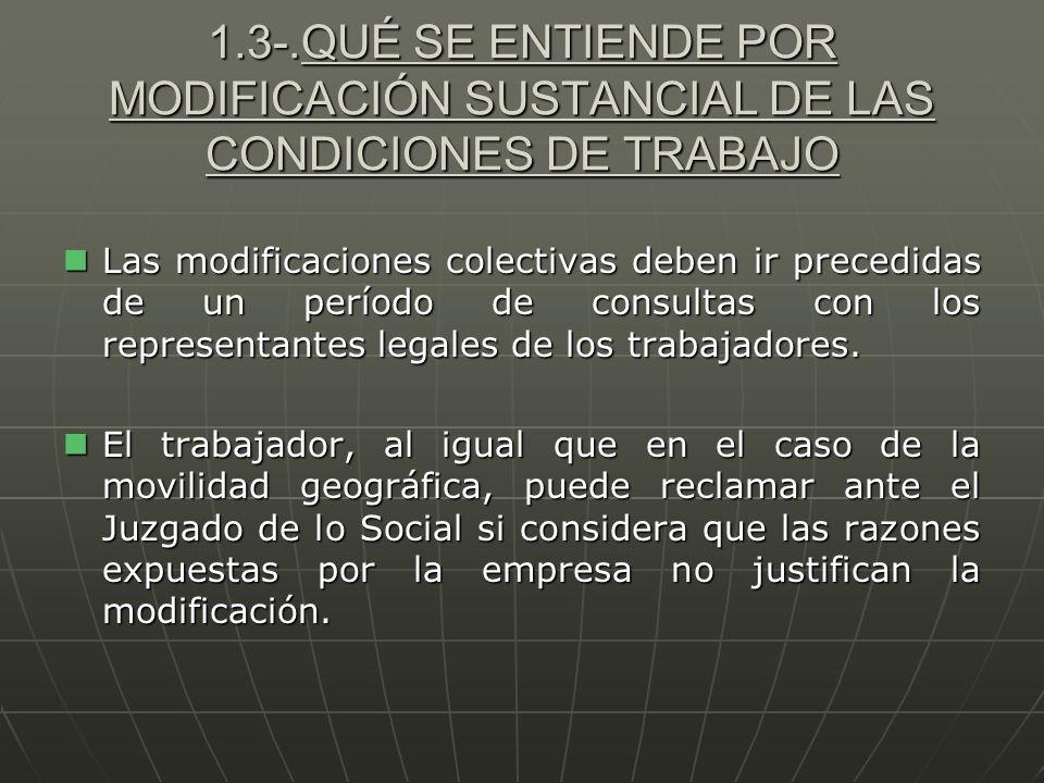 1.3-.QUÉ SE ENTIENDE POR MODIFICACIÓN SUSTANCIAL DE LAS CONDICIONES DE TRABAJO Las modificaciones colectivas deben ir precedidas de un período de cons