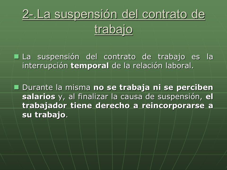 2-.La suspensión del contrato de trabajo La suspensión del contrato de trabajo es la interrupción temporal de la relación laboral. Durante la misma no