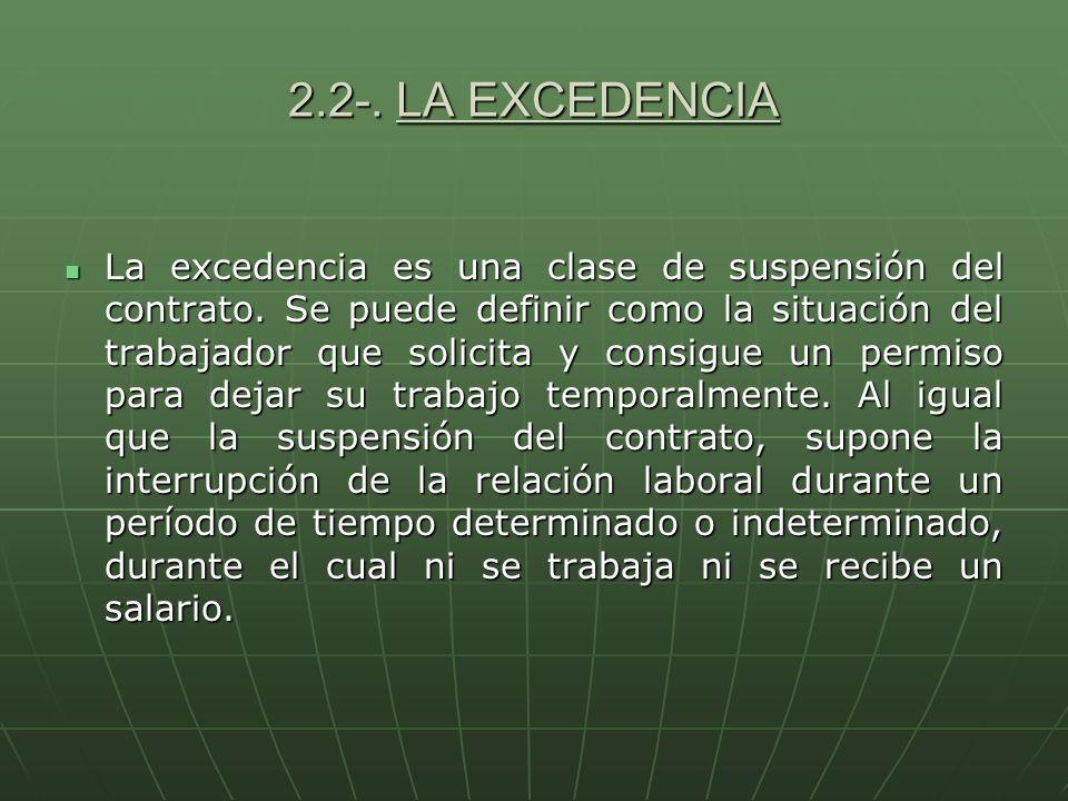 2.2-. LA EXCEDENCIA La excedencia es una clase de suspensión del contrato. Se puede definir como la situación del trabajador que solicita y consigue u