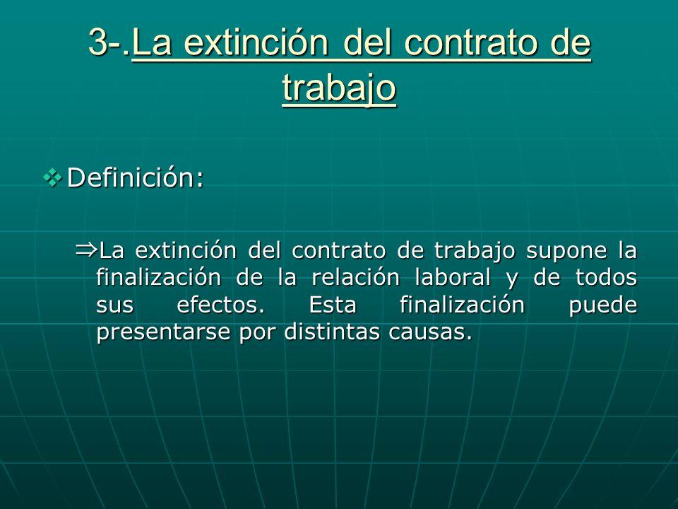 3-.La extinción del contrato de trabajo Definición: Definición: La extinción del contrato de trabajo supone la finalización de la relación laboral y d