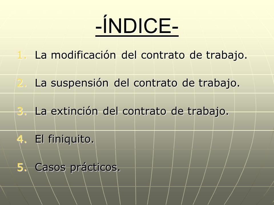 -ÍNDICE- 1.La modificación del contrato de trabajo. 2.La suspensión del contrato de trabajo. 3.La extinción del contrato de trabajo. 4.El finiquito. 5