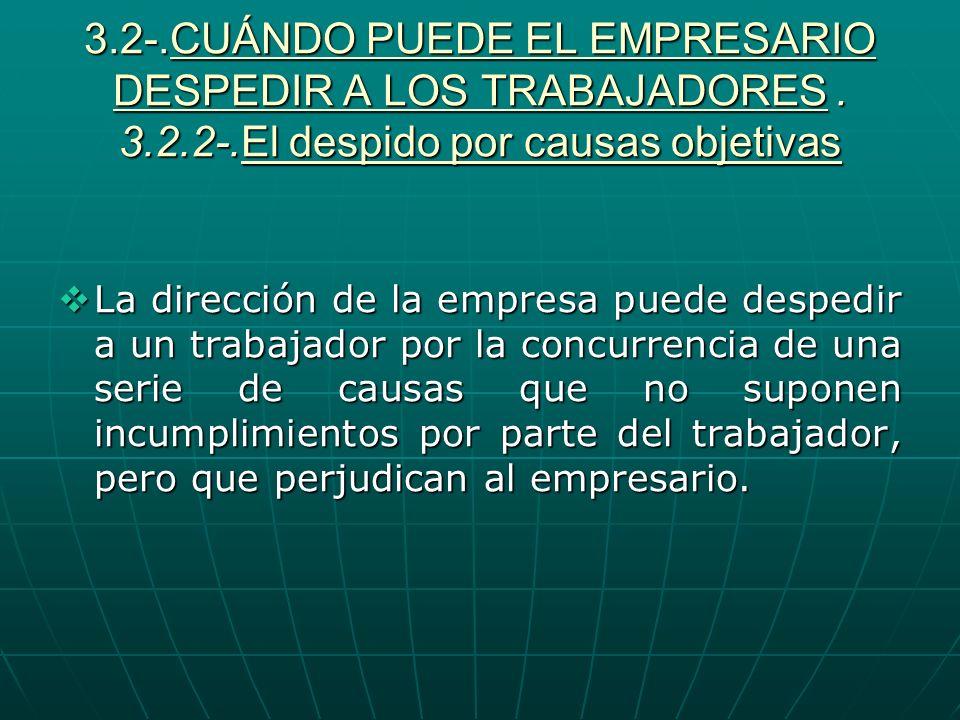 3.2-.CUÁNDO PUEDE EL EMPRESARIO DESPEDIR A LOS TRABAJADORES. 3.2.2-.El despido por causas objetivas La dirección de la empresa puede despedir a un tra