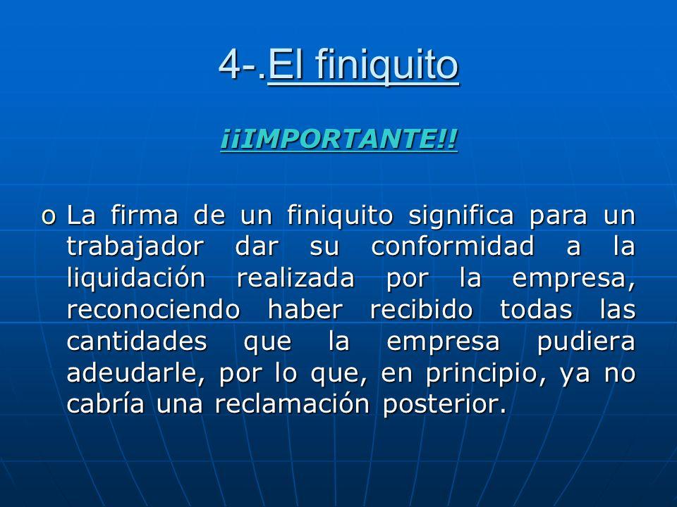 4-.El finiquito ¡¡IMPORTANTE!! oLa firma de un finiquito significa para un trabajador dar su conformidad a la liquidación realizada por la empresa, re