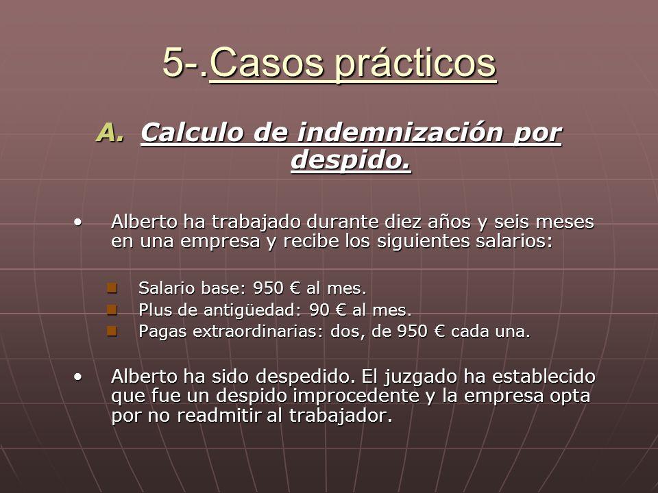 5-.Casos prácticos A.Calculo de indemnización por despido. Alberto ha trabajado durante diez años y seis meses en una empresa y recibe los siguientes