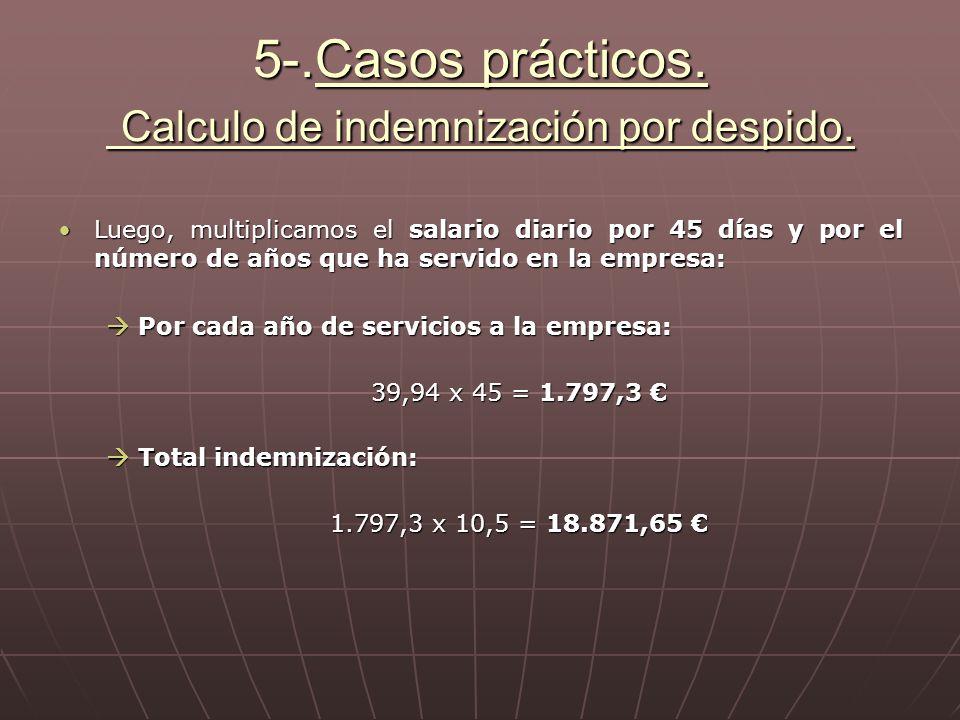 5-.Casos prácticos. Calculo de indemnización por despido. Luego, multiplicamos el salario diario por 45 días y por el número de años que ha servido en