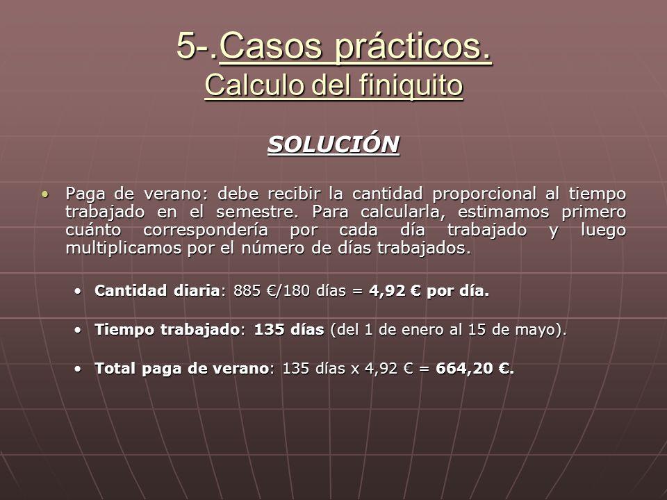 5-.Casos prácticos. Calculo del finiquito SOLUCIÓN Paga de verano: debe recibir la cantidad proporcional al tiempo trabajado en el semestre. Para calc