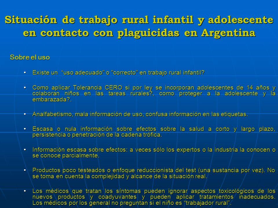 Situación de trabajo rural infantil y adolescente en contacto con plaguicidas en Argentina * Actúan de manera diferente en cada sistema * Actúan de manera diferente en cada sistema (afectan más al organismo en desarrollo que al (afectan más al organismo en desarrollo que al organismo maduro) organismo maduro) * Son cancerígenos * Son cancerígenos * Alteran el funcionamiento del sistema inmune * Alteran el funcionamiento del sistema inmune * Afectan el sistema reproductivo * Afectan el sistema reproductivo * Producen trastornos del neurodesarrollo * Producen trastornos del neurodesarrollo