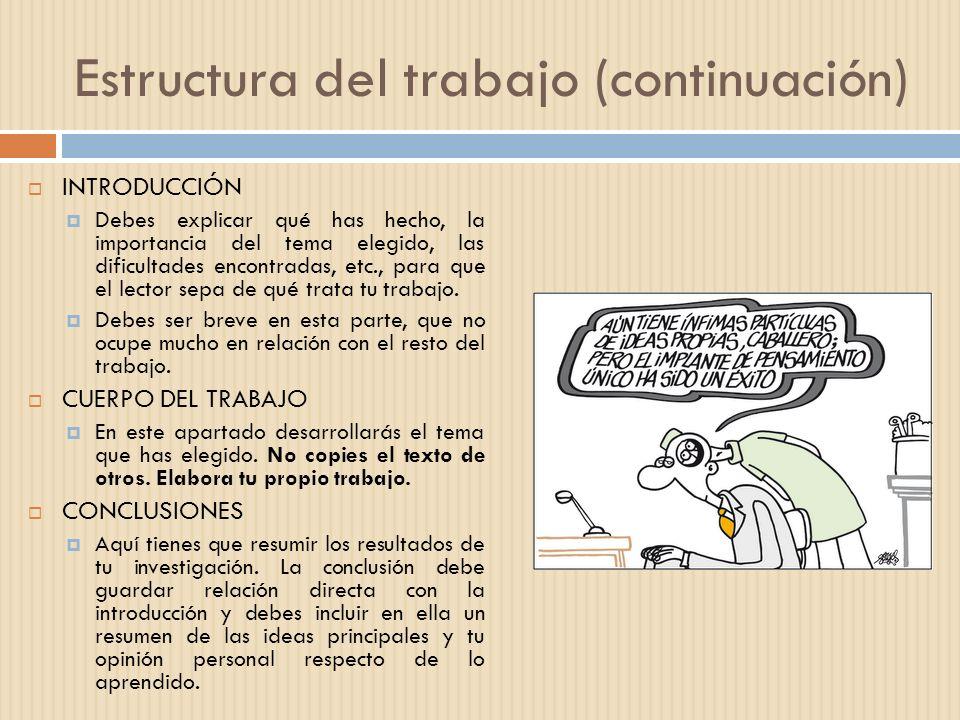 Estructura del trabajo (continuación) INTRODUCCIÓN Debes explicar qué has hecho, la importancia del tema elegido, las dificultades encontradas, etc.,