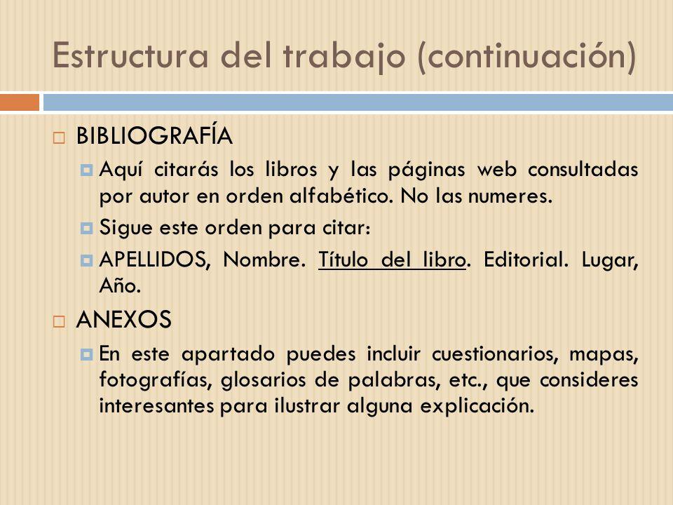 Estructura del trabajo (continuación) BIBLIOGRAFÍA Aquí citarás los libros y las páginas web consultadas por autor en orden alfabético. No las numeres