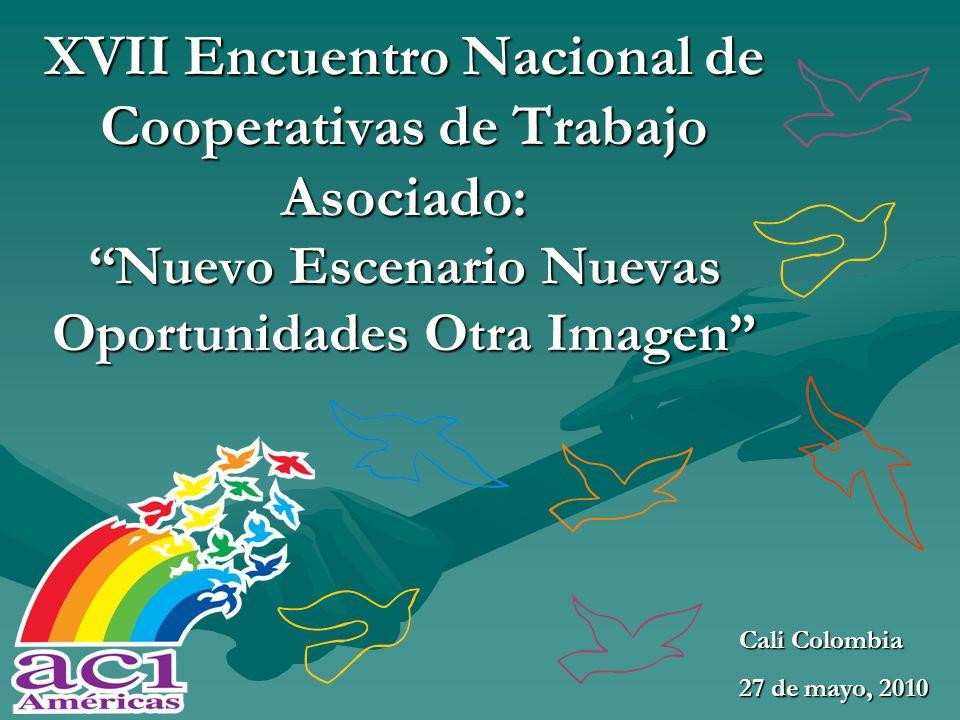 XVII Encuentro Nacional de Cooperativas de Trabajo Asociado: Nuevo Escenario Nuevas Oportunidades Otra Imagen Cali Colombia 27 de mayo, 2010