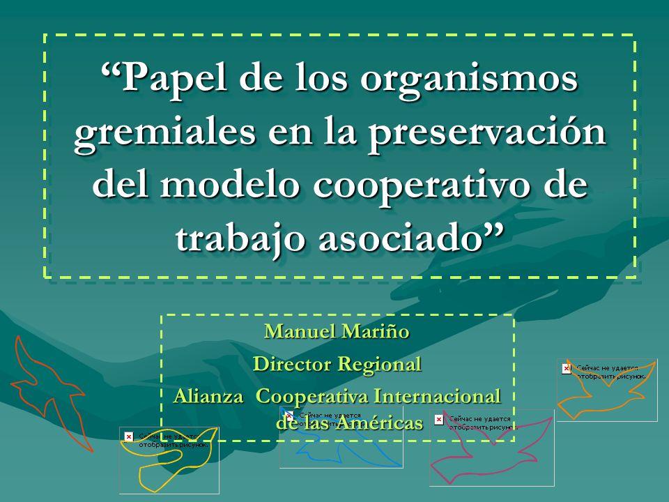 Papel de los organismos gremiales en la preservación del modelo cooperativo de trabajo asociado Manuel Mariño Director Regional Alianza Cooperativa In