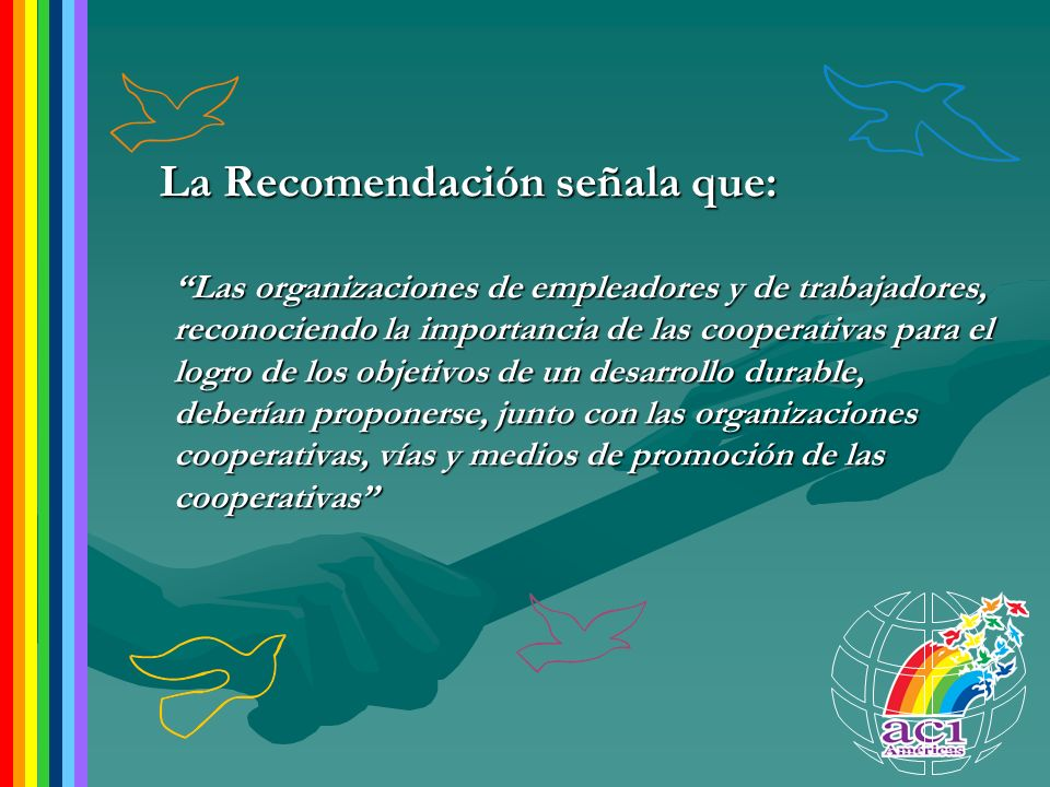 La Recomendación señala que: Las organizaciones de empleadores y de trabajadores, reconociendo la importancia de las cooperativas para el logro de los
