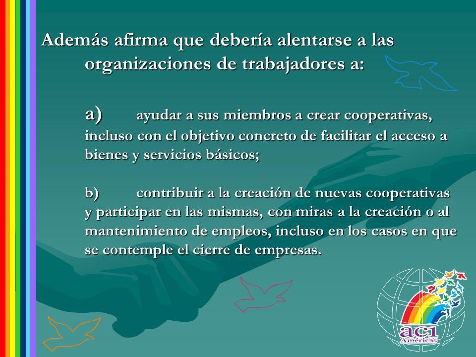 Además afirma que debería alentarse a las organizaciones de trabajadores a: a) ayudar a sus miembros a crear cooperativas, incluso con el objetivo con